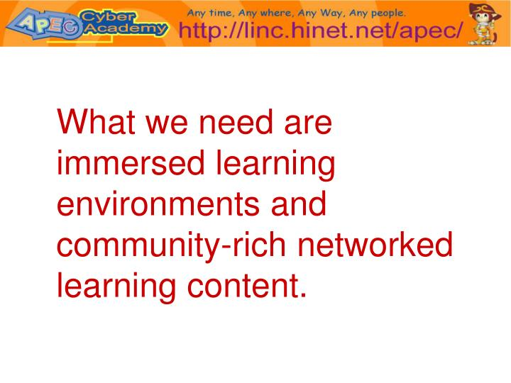What we need are immersed learning environments and community-rich networked learning content.