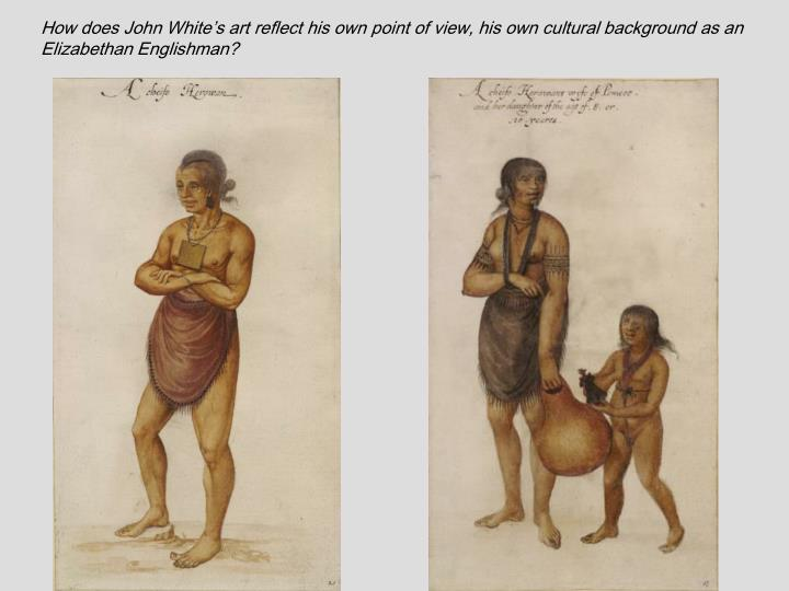 How does John White's art reflect his own point of view, his own cultural background as an Elizabethan Englishman?