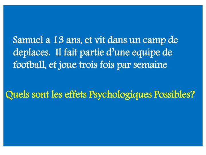 Samuel a 13 ans, et vit dans un camp de deplaces.  Il fait partie d'une equipe de football, et joue trois fois par semaine