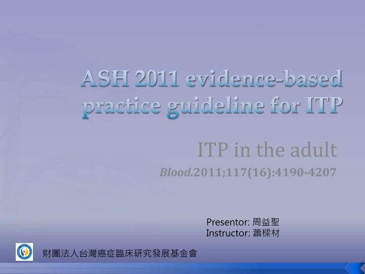 Ash 2011 evidence based practice guideline for itp