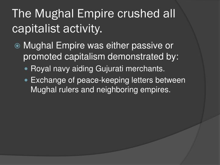 The Mughal Empire crushed all capitalist activity.