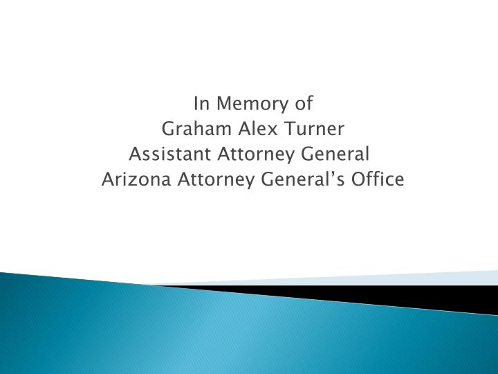 In memory of graham alex turner assistant attorney general arizona attorney general s office