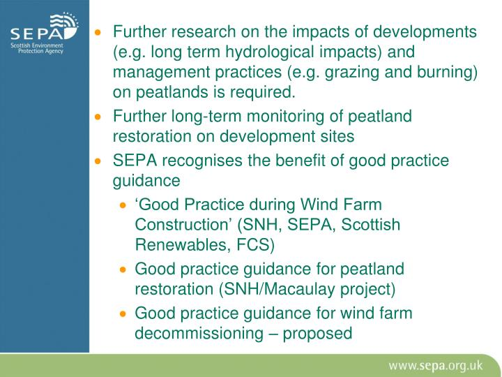 Further research on the impacts of developments (e.g. long term hydrological impacts) and management practices (e.g. grazing and burning) on peatlands is required.