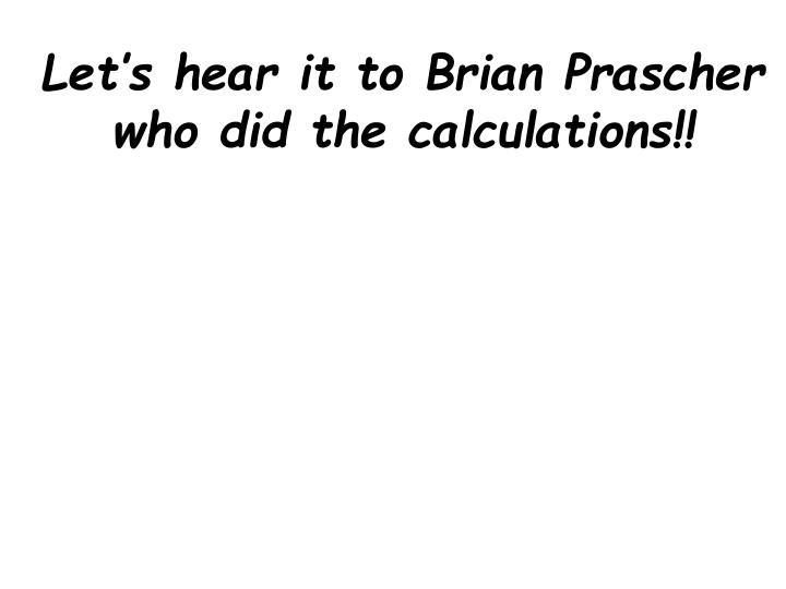 Let's hear it to Brian Prascher who did the calculations!!