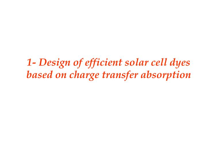 1- Design of efficient solar cell dyes based on charge transfer absorption