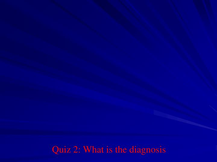 Quiz 2: What is the diagnosis