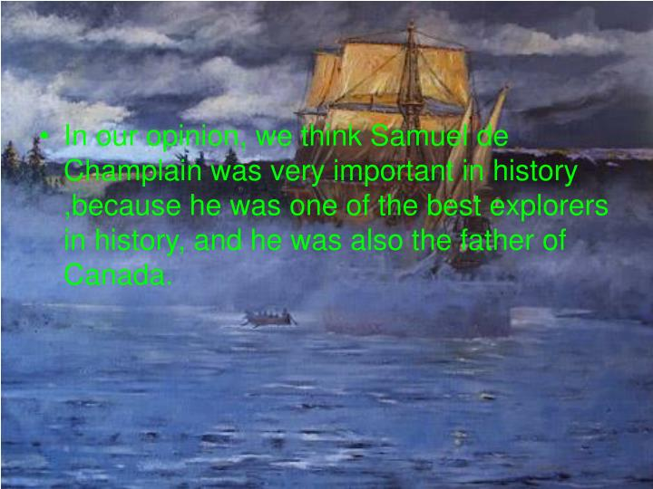 In our opinion, we think Samuel de Champlain was very important in history ,because he was one of the best explorers in history, and he was also the father of Canada.