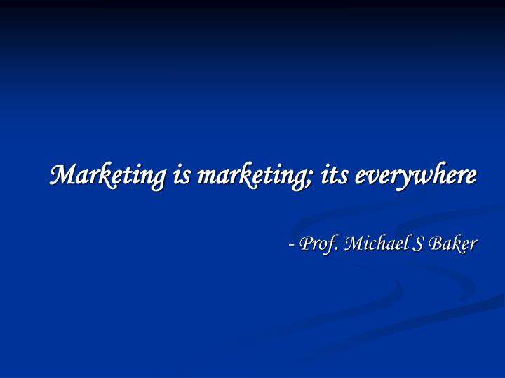Marketing is marketing its everywhere prof michael s baker