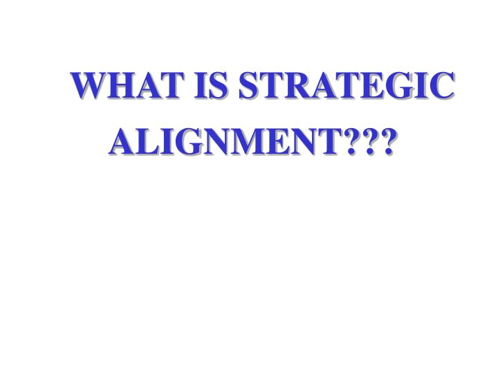 WHAT IS STRATEGIC ALIGNMENT???