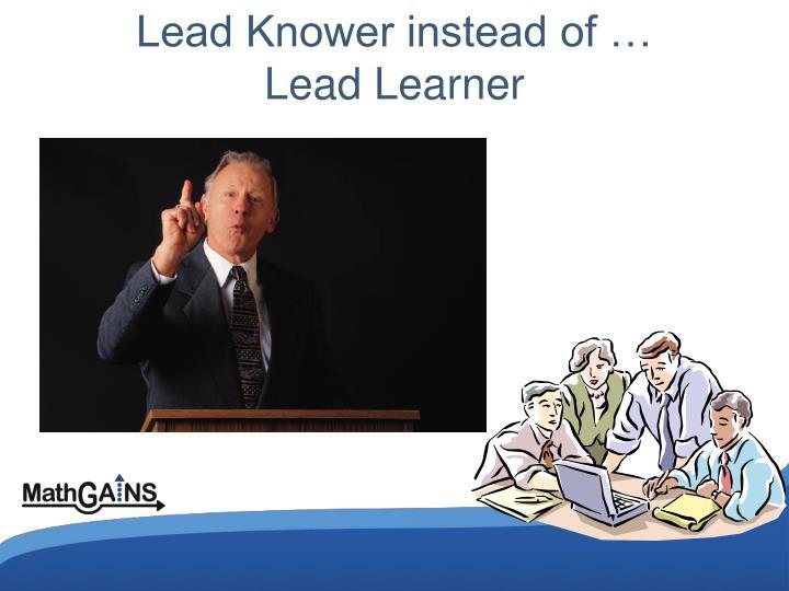 Lead Knower instead of …                                                Lead Learner