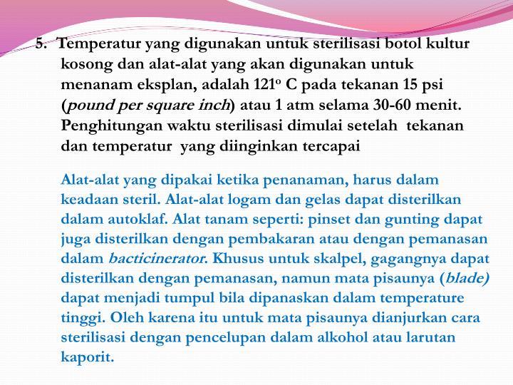 5.  Temperatur yang digunakan untuk sterilisasi botol kultur kosong dan alat-alat yang akan digunakan untuk menanam eksplan, adalah 121
