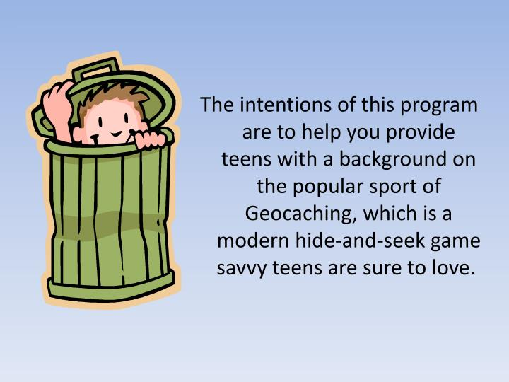 The intentions of this program are to help you provide teens with a background on the popular sport of Geocaching, which is a modern hide-and-seek game savvy teens are sure to love.