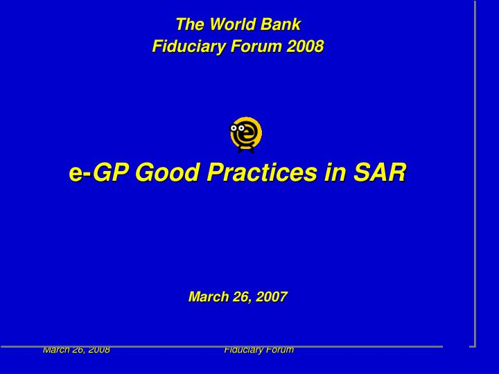 The world bank fiduciary forum 2008 e gp good practices in sar march 26 2007
