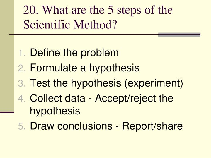 20. What are the 5 steps of the Scientific Method?