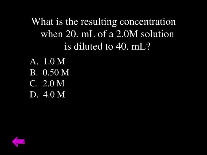 What is the resulting concentration when 20. mL of a 2.0M solution is diluted to 40. mL?
