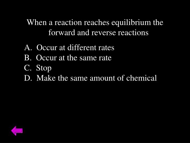 When a reaction reaches equilibrium the forward and reverse reactions