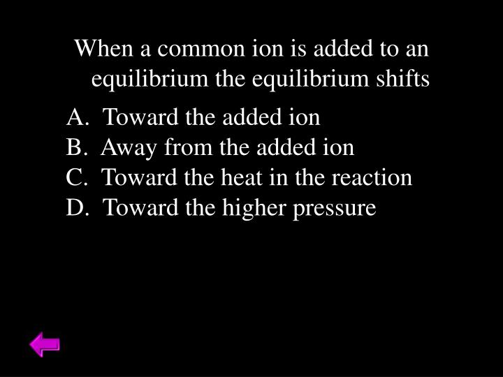 When a common ion is added to an equilibrium the equilibrium shifts