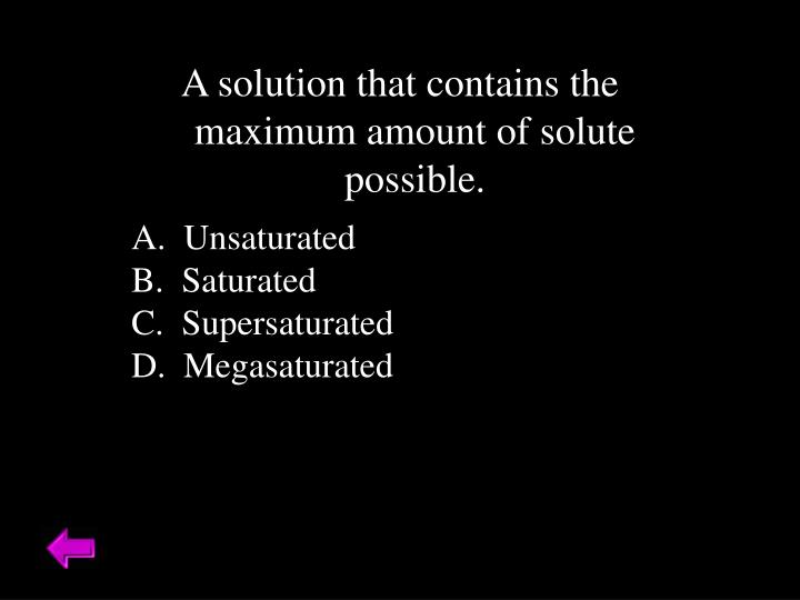 A solution that contains the maximum amount of solute possible.