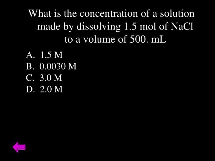 What is the concentration of a solution made by dissolving 1.5 mol of NaCl to a volume of 500. mL