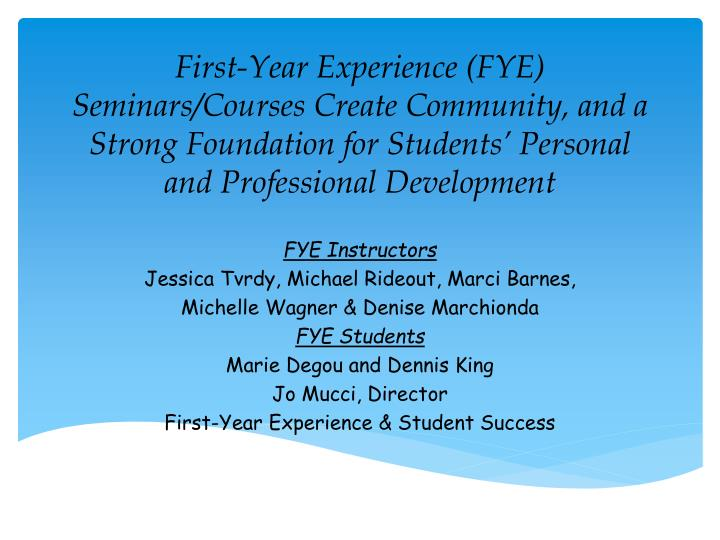 First-Year Experience (FYE) Seminars/Courses Create Community, and a Strong Foundation for Students...