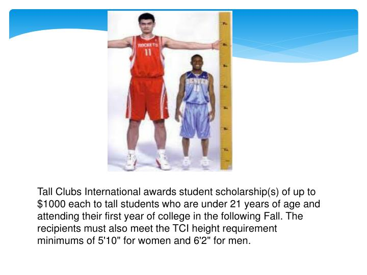 "Tall Clubs International awards student scholarship(s) of up to $1000 each to tall students who are under 21 years of age and attending their first year of college in the following Fall. The recipients must also meet the TCI height requirement minimums of 5'10"" for women and 6'2"" for men."
