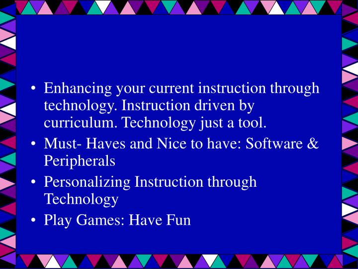 Enhancing your current instruction through technology. Instruction driven by curriculum. Technology just a tool.