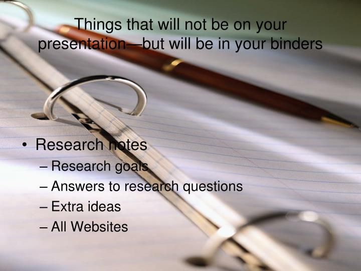 Things that will not be on your presentation but will be in your binders