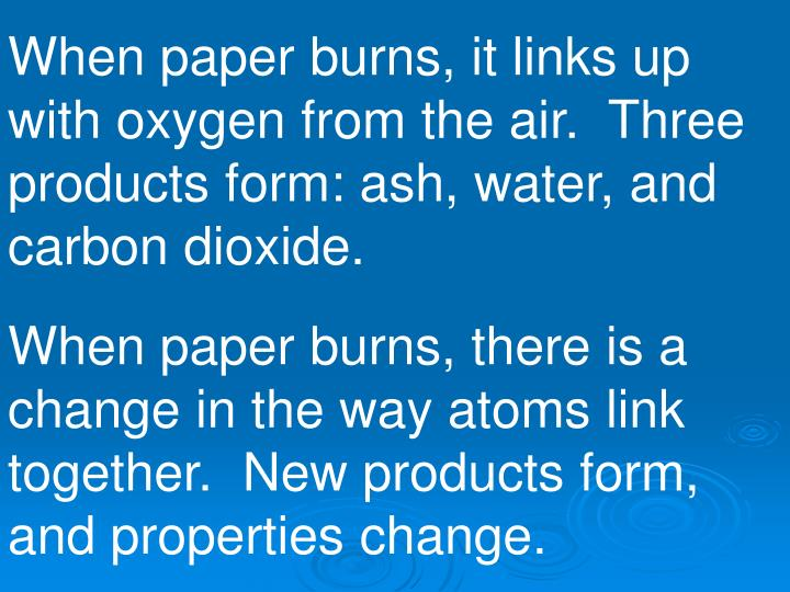 When paper burns, it links up with oxygen from the air.  Three products form: ash, water, and carbon dioxide.