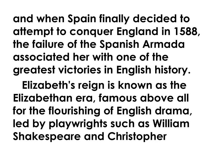 and when Spain finally decided to attempt to conquer England in 1588, the failure of the Spanish Armada associated her with one of the greatest victories in English history.