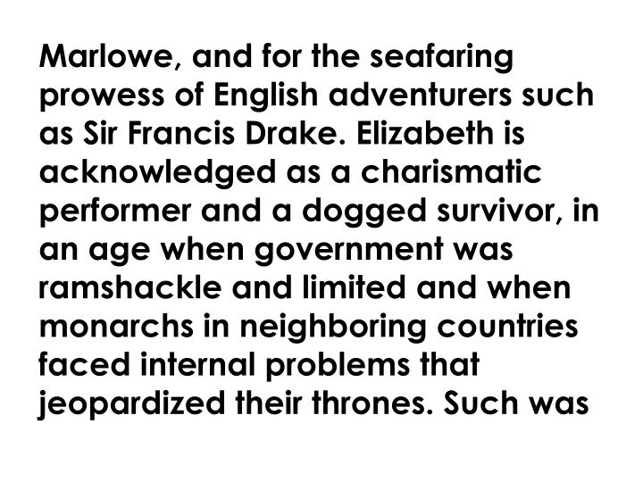 Marlowe, and for the seafaring prowess of English adventurers such as Sir Francis Drake. Elizabeth is acknowledged as a charismatic performer and a dogged survivor, in an age when government was ramshackle and limited and when monarchs in neighboring countries faced internal problems that jeopardized their thrones. Such was