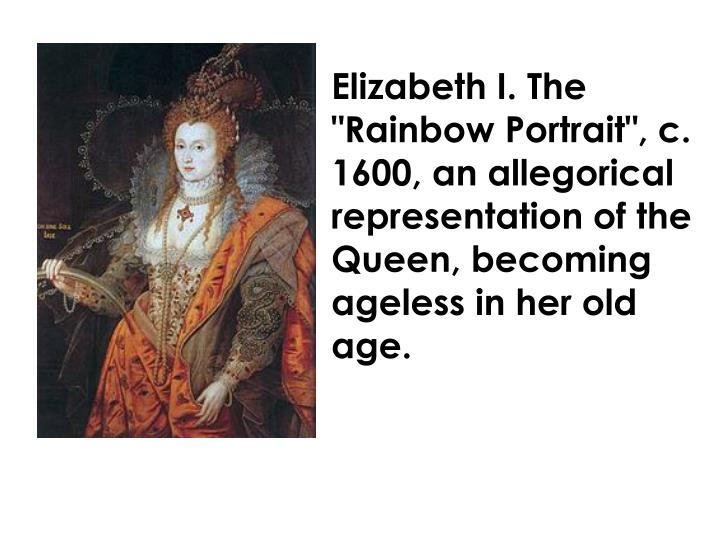 "Elizabeth I. The ""Rainbow Portrait"", c. 1600, an allegorical representation of the Queen, becoming ageless in her old age."
