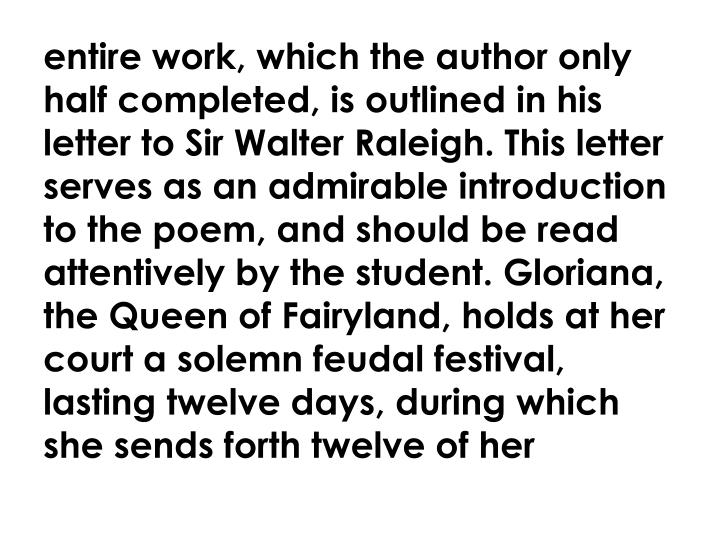 entire work, which the author only half completed, is outlined in his letter to Sir Walter Raleigh. This letter serves as an admirable introduction to the poem, and should be read attentively by the student. Gloriana, the Queen of Fairyland, holds at her court a solemn feudal festival, lasting twelve days, during which she sends forth twelve of her