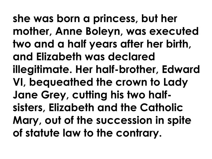 she was born a princess, but her mother, Anne Boleyn, was executed two and a half years after her birth, and Elizabeth was declared illegitimate. Her half-brother, Edward VI, bequeathed the crown to Lady Jane Grey, cutting his two half-sisters, Elizabeth and the Catholic Mary, out of the succession in spite of statute law to the contrary.
