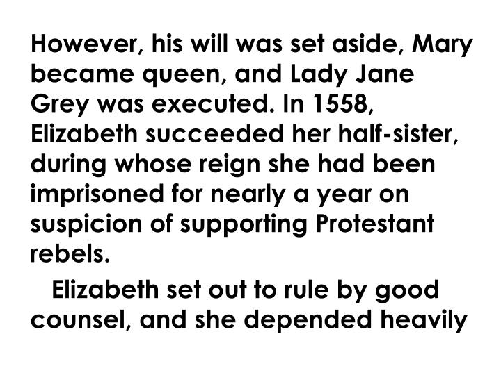 However, his will was set aside, Mary became queen, and Lady Jane Grey was executed. In 1558, Elizabeth succeeded her half-sister, during whose reign she had been imprisoned for nearly a year on suspicion of supporting Protestant rebels.