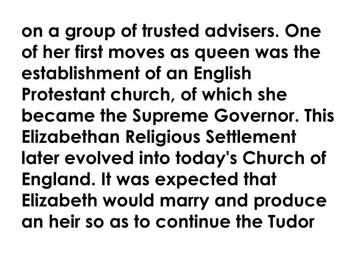 on a group of trusted advisers. One of her first moves as queen was the establishment of an English Protestant church, of which she became the Supreme Governor. This Elizabethan Religious Settlement later evolved into today's Church of England. It was expected that Elizabeth would marry and produce an heir so as to continue the Tudor