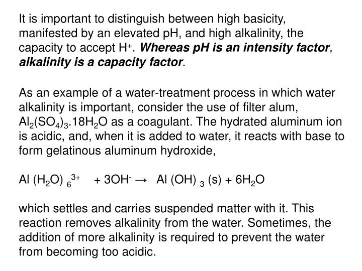 It is important to distinguish between high basicity, manifested by an elevated pH, and high alkalinity, the capacity to accept H