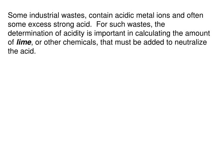Some industrial wastes, contain acidic metal ions and often some excess strong acid.  For such wastes, the determination of acidity is important in calculating the amount of
