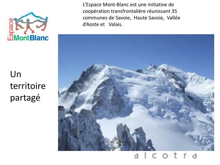 L'Espace Mont-Blanc est une initiative de coopération transfrontalière réunissant 35 communes de Savoie,  Haute Savoie,  Vallée d'Aoste et   Valais.