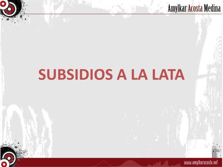 SUBSIDIOS A LA LATA