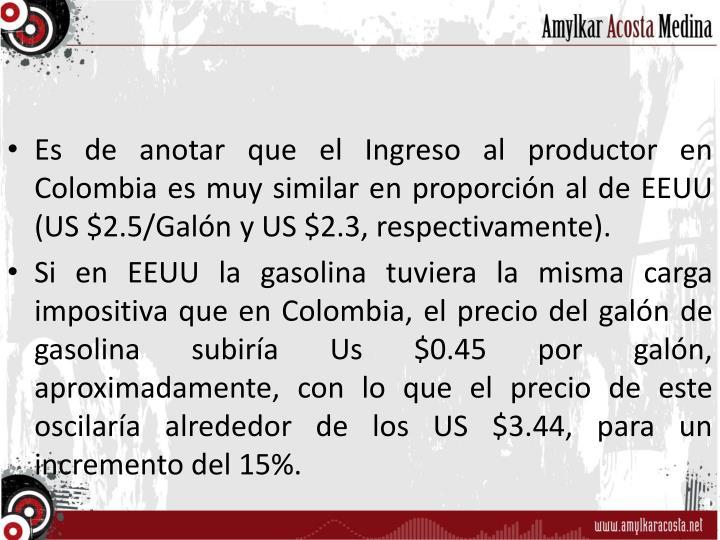 Es de anotar que el Ingreso al productor en Colombia es muy similar en proporción al de EEUU (US $2.5/Galón y US $2.3, respectivamente).