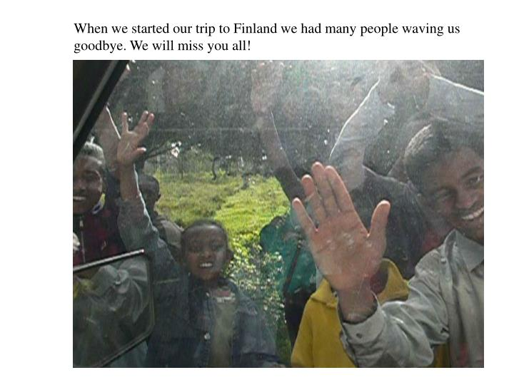 When we started our trip to Finland we had many people waving us goodbye. We will miss you all!