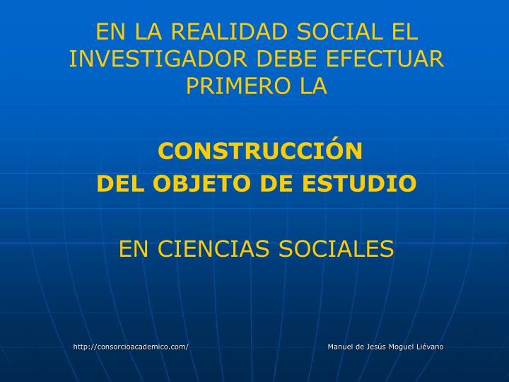 EN LA REALIDAD SOCIAL EL INVESTIGADOR DEBE EFECTUAR  PRIMERO LA