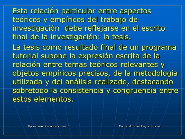 Esta relación particular entre aspectos teóricos y empíricos del trabajo de investigación  debe reflejarse en el escrito final de la investigación: la tesis.