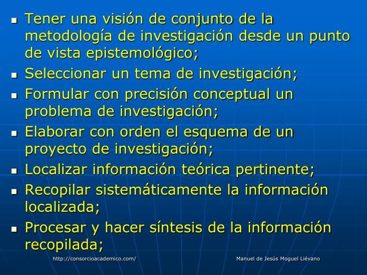 Tener una visión de conjunto de la metodología de investigación desde un punto de vista epistemológico;