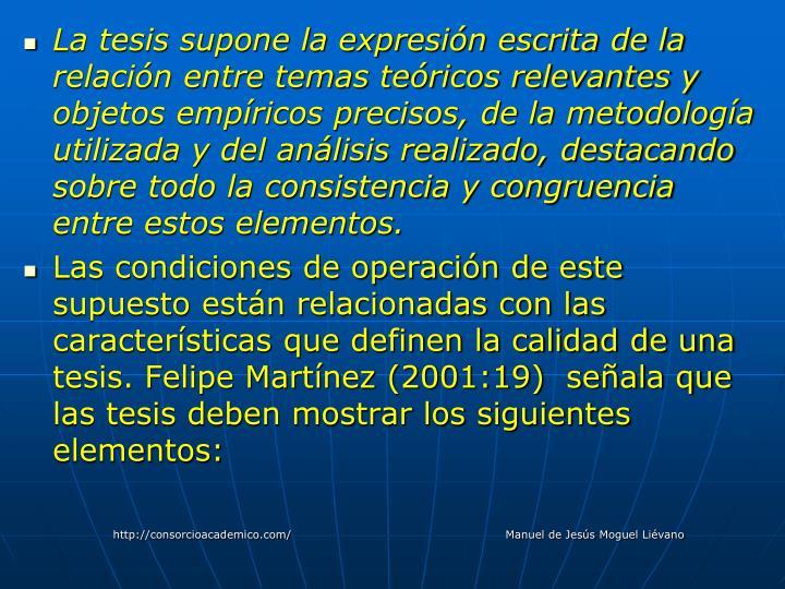 La tesis supone la expresión escrita de la relación entre temas teóricos relevantes y objetos empíricos precisos, de la metodología utilizada y del análisis realizado, destacando sobre todo la consistencia y congruencia entre estos elementos.