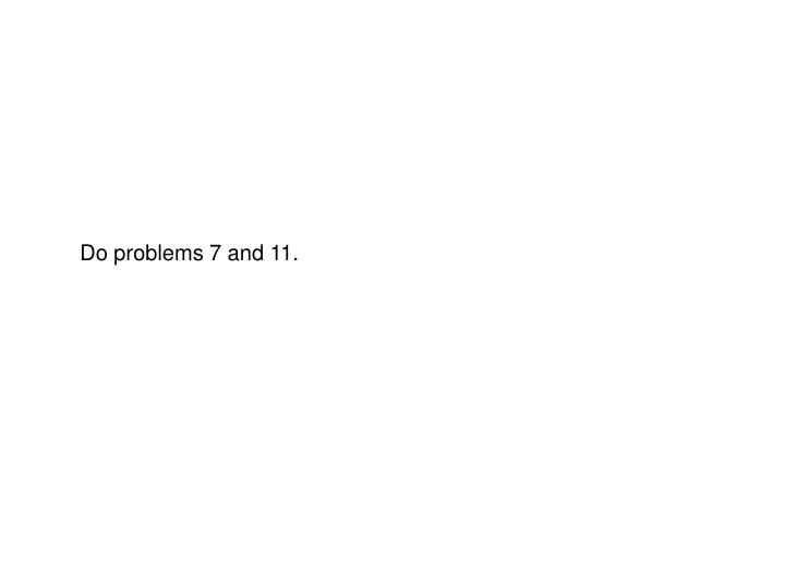 Do problems 7 and 11.