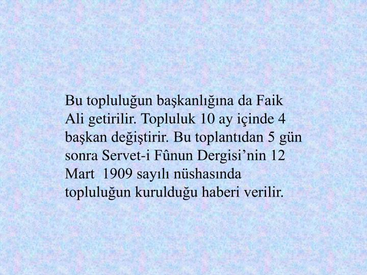 Bu topluluun bakanlna da Faik Ali getirilir. Topluluk 10 ay iinde 4 bakan deitirir. Bu toplantdan 5 gn sonra Servet-i Fnun Dergisinin 12 Mart  1909 sayl nshasnda topluluun kurulduu haberi verilir.