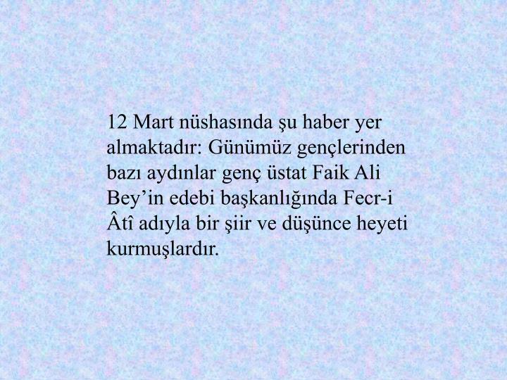 12 Mart nüshasında şu haber yer almaktadır: Günümüz gençlerinden bazı aydınlar genç üstat Faik Ali Bey'in edebi başkanlığında Fecr-i Âtî adıyla bir şiir ve düşünce heyeti kurmuşlardır.