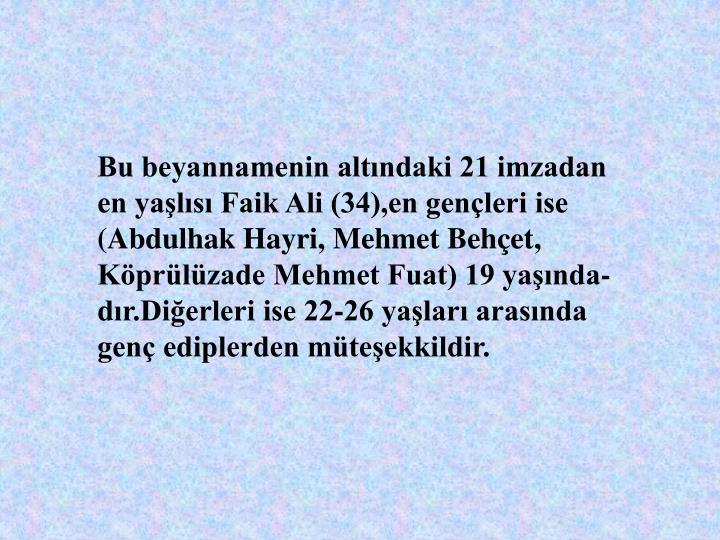 Bu beyannamenin altndaki 21 imzadan en yals Faik Ali (34),en genleri ise (Abdulhak Hayri, Mehmet Behet, Kprlzade Mehmet Fuat) 19 yanda-dr.Dierleri ise 22-26 yalar arasnda gen ediplerden mteekkildir.