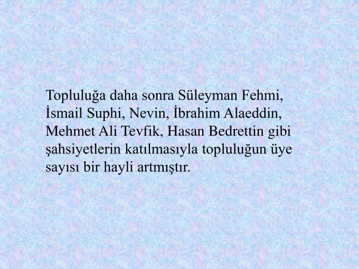 Toplulua daha sonra Sleyman Fehmi, smail Suphi, Nevin, brahim Alaeddin, Mehmet Ali Tevfik, Hasan Bedrettin gibi ahsiyetlerin katlmasyla topluluun ye says bir hayli artmtr.